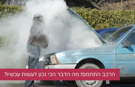הרכב התחמם! מה הדבר הכי נכון לעשות עכשיו?